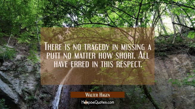 There is no tragedy in missing a putt no matter how short. All have erred in this respect.