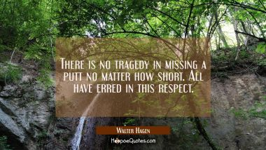 There is no tragedy in missing a putt no matter how short. All have erred in this respect. Walter Hagen Quotes