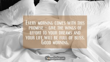 Every morning comes with this promise – give the wings of effort to your dreams and your life will be full of bliss. Good morning. Good Morning Quotes