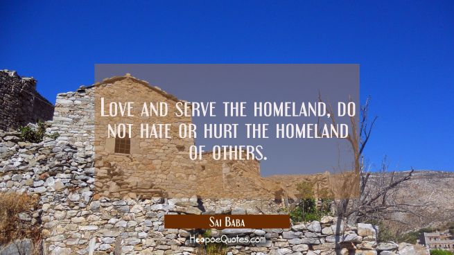 Love and serve the homeland, do not hate or hurt the homeland of others.