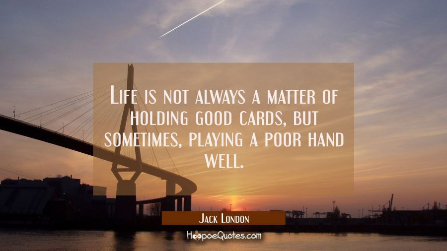 Life is not always a matter of holding good cards, but sometimes, playing a poor hand well. Jack London Quotes
