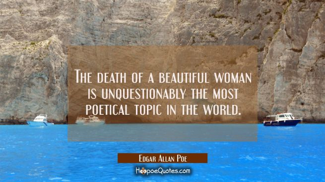 The death of a beautiful woman is unquestionably the most poetical topic in the world.