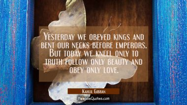 Yesterday we obeyed kings and bent our necks before emperors. But today we kneel only to truth foll Kahlil Gibran Quotes