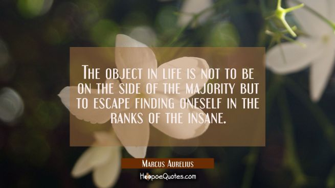 The object in life is not to be on the side of the majority but to escape finding oneself in the ra