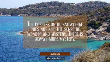 The possession of knowledge does not kill the sense of wonder and mystery. There is always more mys