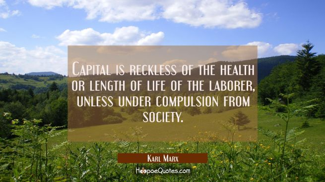 Capital is reckless of the health or length of life of the laborer unless under compulsion from soc