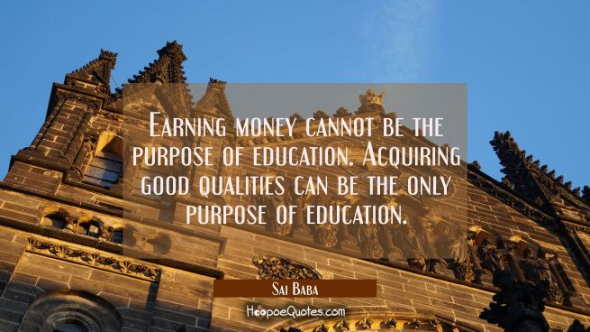 Earning money cannot be the purpose of education. Acquiring good qualities can be the only purpose