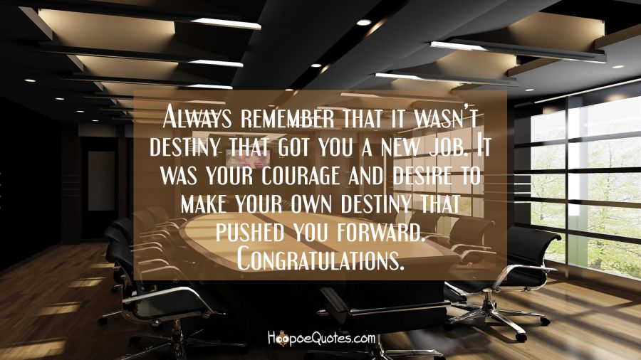 Always remember that it wasn't destiny that got you a new job. It was your courage and desire to make your own destiny that pushed you forward. Congratulations. New Job Quotes