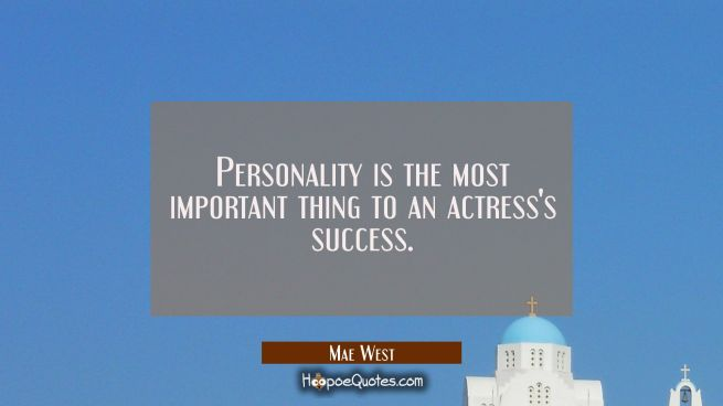 Personality is the most important thing to an actress's success.
