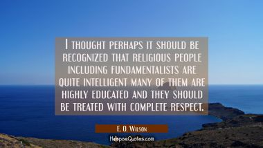 I thought perhaps it should be recognized that religious people including fundamentalists are quite