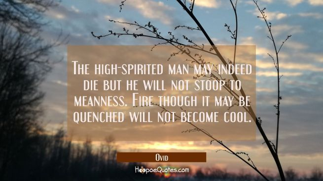 The high-spirited man may indeed die but he will not stoop to meanness. Fire though it may be quenc