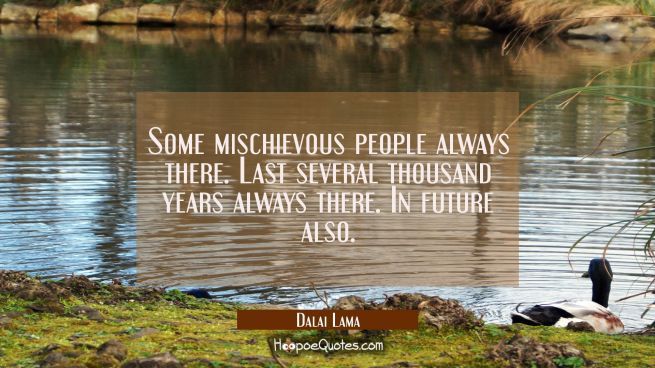 Some mischievous people always there. Last several thousand years always there. In future also.