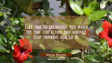 Take time to deliberate but when the time for action has arrived stop thinking and go in.
