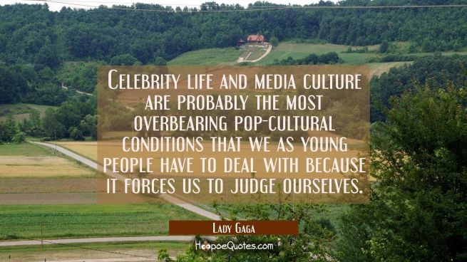 Celebrity life and media culture are probably the most overbearing pop-cultural conditions that we