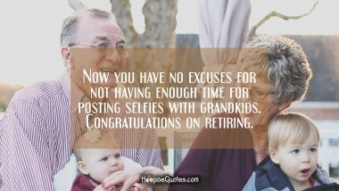 Now you have no excuses for not having enough time for posting selfies with grandkids. Congratulations on retiring. Retirement Quotes