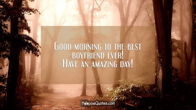 Good morning to the best boyfriend ever! Have an amazing day!