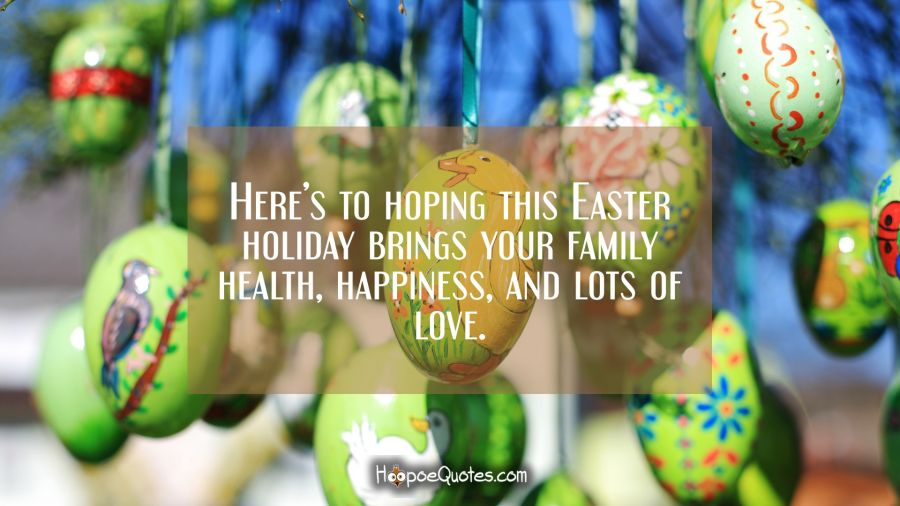 Here's to hoping this Easter holiday brings your family health, happiness, and lots of love. Easter Quotes