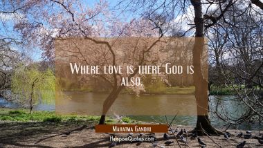Where love is there God is also.
