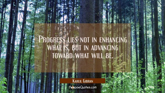 Progress lies not in enhancing what is but in advancing toward what will be.