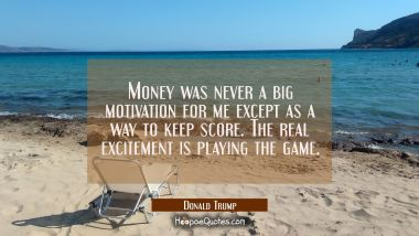 Money was never a big motivation for me except as a way to keep score. The real excitement is playi
