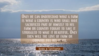 Only he can understand what a farm is what a country is who shall have sacrificed part of himself t