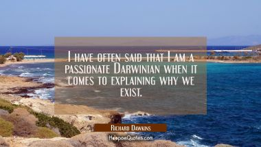 I have often said that I am a passionate Darwinian when it comes to explaining why we exist.