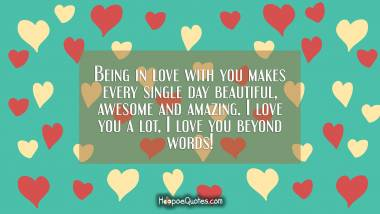 Being in love with you makes every single day beautiful, awesome and amazing. I love you a lot, I love you beyond words! I Love You Quotes