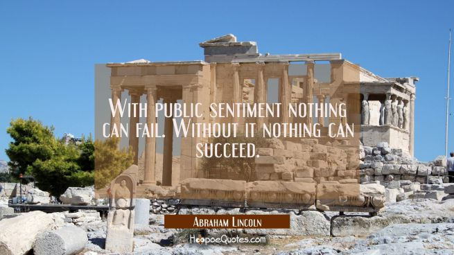 With public sentiment nothing can fail. Without it nothing can succeed.