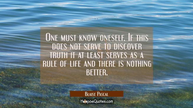 One must know oneself. If this does not serve to discover truth it at least serves as a rule of lif