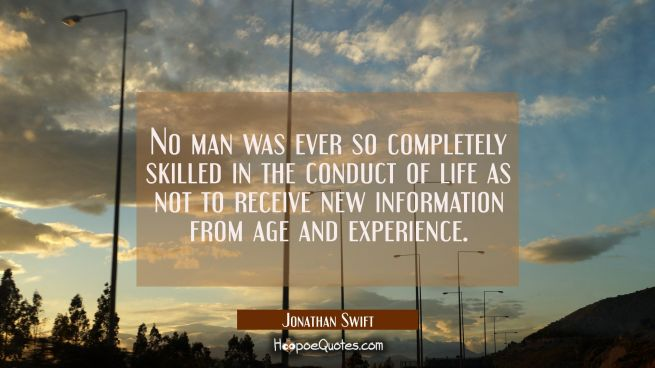 No man was ever so completely skilled in the conduct of life as not to receive new information from