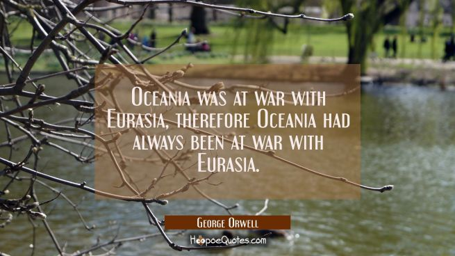 Oceania was at war with Eurasia, therefore Oceania had always been at war with Eurasia.