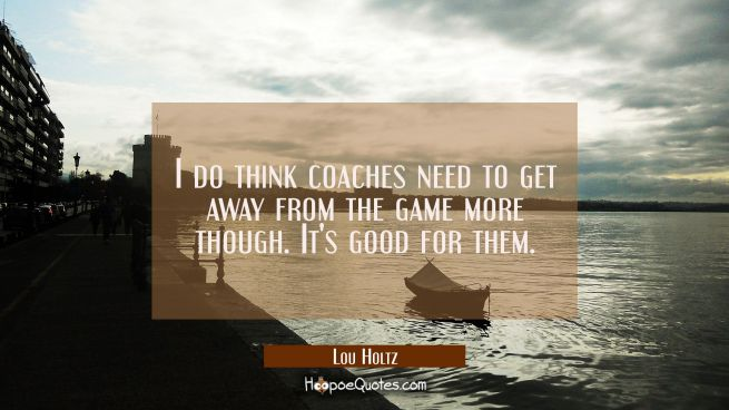 I do think coaches need to get away from the game more though. It's good for them.