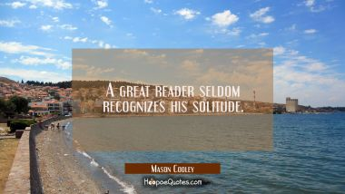 A great reader seldom recognizes his solitude. Mason Cooley Quotes