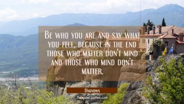 Be who you are and say what you feel, because in the end those who matter don't mind and those who mind don't matter. Unknown Quotes