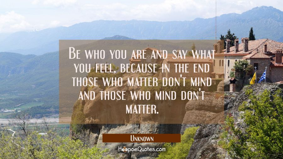 Quote of the Day - Be who you are and say what you feel, because in the end those who matter don't mind and those who mind don't matter. - Unknown