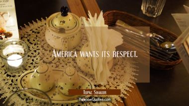 America wants its respect. Tupac Shakur Quotes