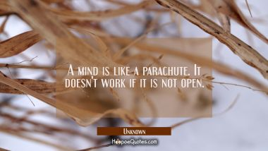 A mind is like a parachute. It doesn't work if it is not open. Unknown Quotes
