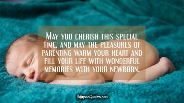 May you cherish this special time, and may the pleasures of parenting warm your heart and fill your life with wonderful memories with your newborn. New Baby Quotes