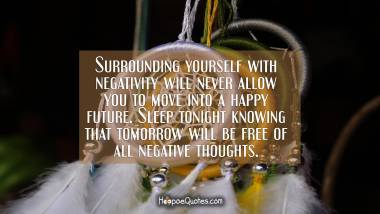Surrounding yourself with negativity will never allow you to move into a happy future. Sleep tonight knowing that tomorrow will be free of all negative thoughts.
