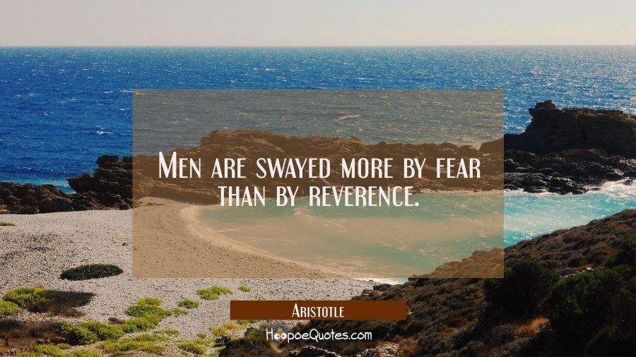 Men are swayed more by fear than by reverence. Aristotle Quotes