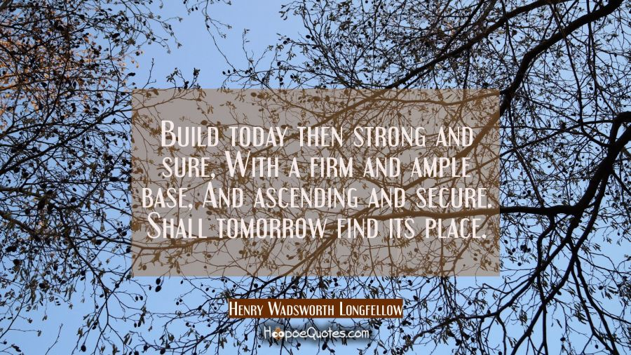 Build today then strong and sure With a firm and ample base, And ascending and secure. Shall tomorr Henry Wadsworth Longfellow Quotes
