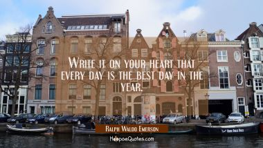 Write it on your heart that every day is the best day in the year. Ralph Waldo Emerson Quotes