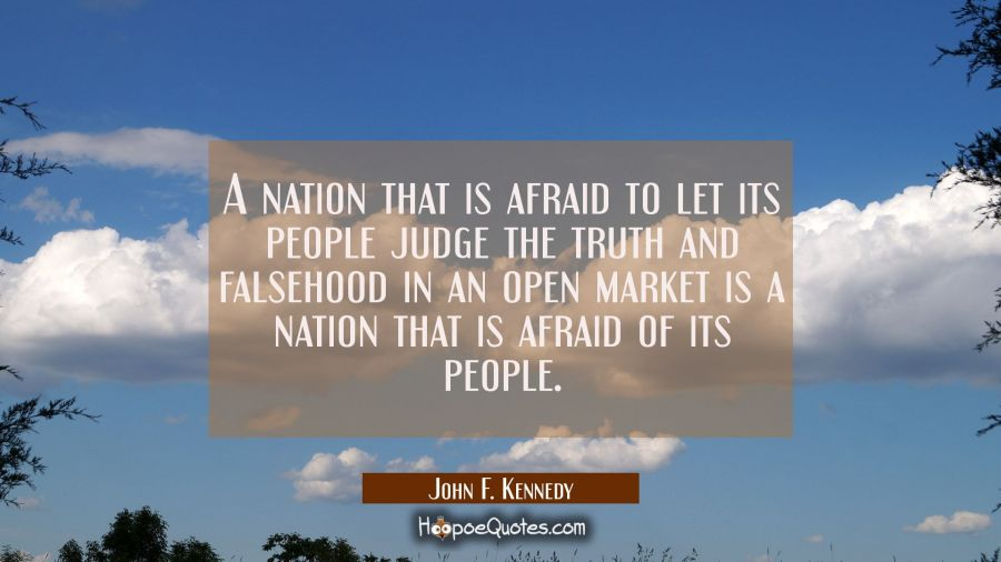 A nation that is afraid to let its people judge the truth and falsehood in an open market is a nati John F. Kennedy Quotes