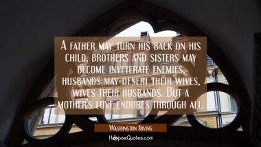 A father may turn his back on his child brothers and sisters may become inveterate enemies husbands