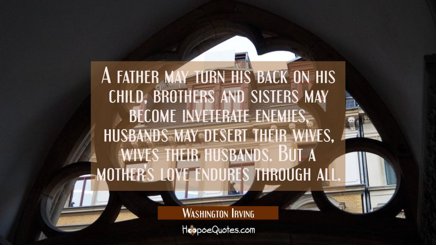 A father may turn his back on his child brothers and sisters may become inveterate enemies husbands Washington Irving Quotes
