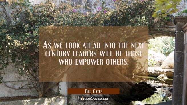 As we look ahead into the next century leaders will be those who empower others.