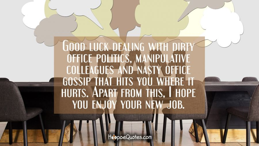 Good luck dealing with dirty office politics, manipulative colleagues and nasty office gossip that hits you where it hurts. Apart from this, I hope you enjoy your new job. New Job Quotes