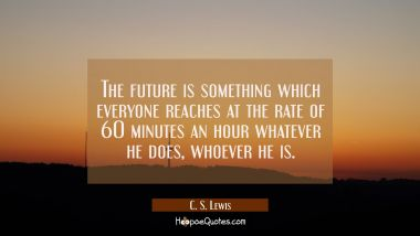 The future is something which everyone reaches at the rate of 60 minutes an hour whatever he does w C. S. Lewis Quotes