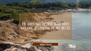 He does not believe who does not live according to his belief. Thomas Fuller Quotes