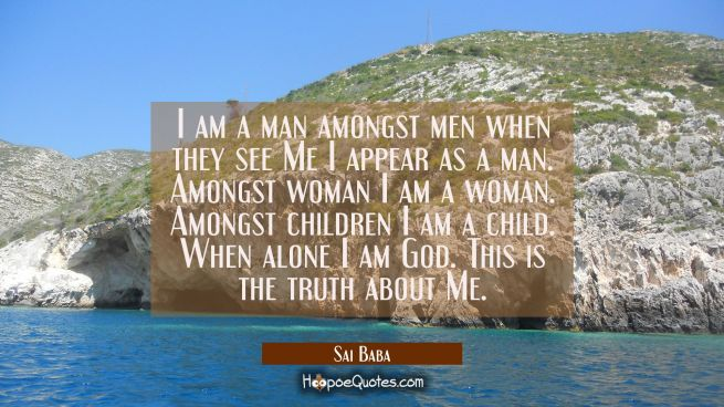 I am a man amongst men when they see Me I appear as a man. Amongst woman I am a woman. Amongst chil